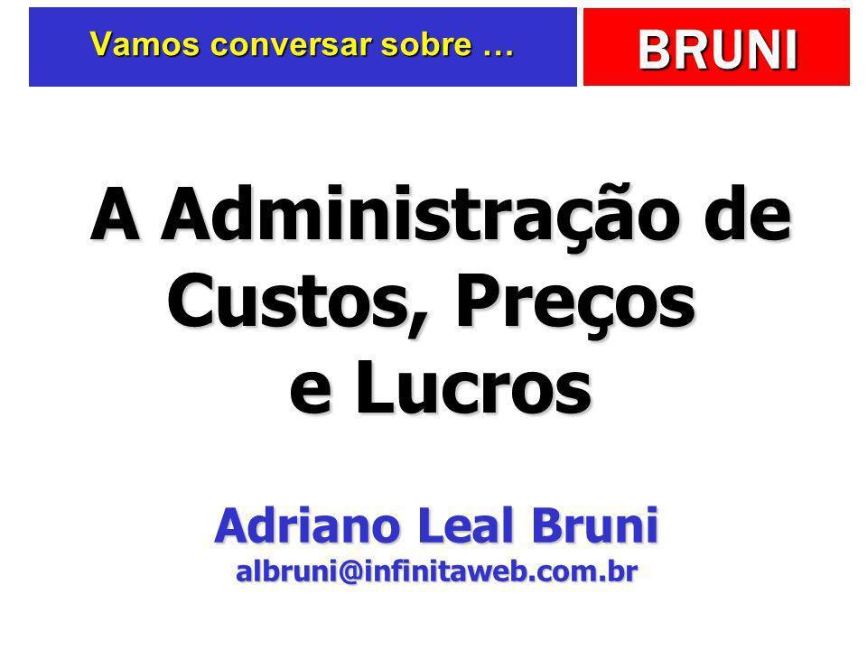 BRUNI Vamos conversar sobre … A Administração de Custos, Preços e Lucros Adriano Leal Bruni Adriano Leal Bruni albruni@infinitaweb.com.br