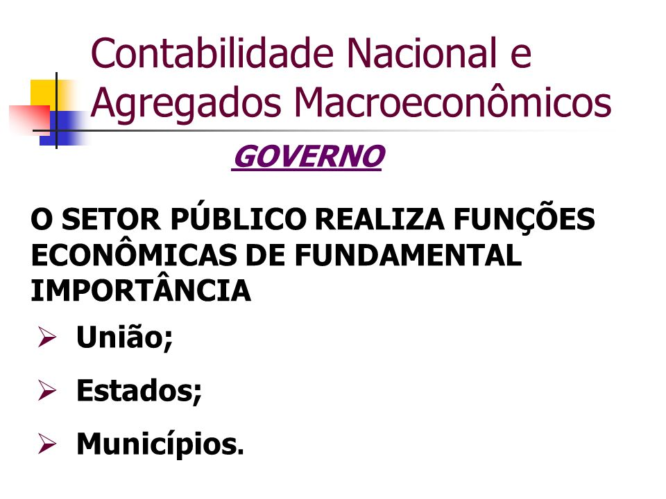 Contabilidade Nacional e Agregados Macroeconômicos GOVERNO União; Estados; Municípios. O SETOR PÚBLICO REALIZA FUNÇÕES ECONÔMICAS DE FUNDAMENTAL IMPOR