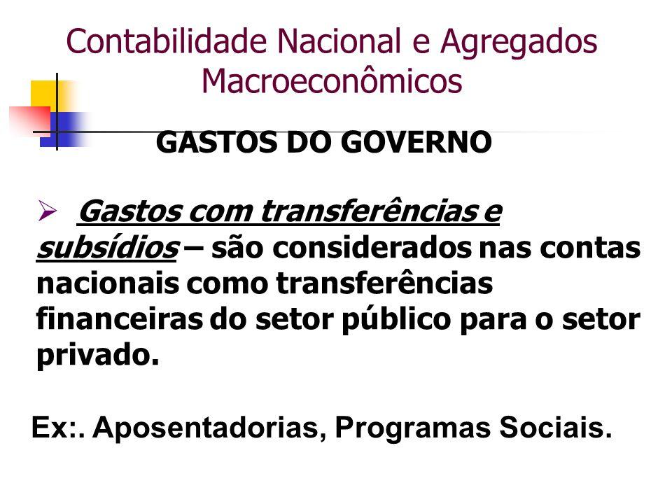 Contabilidade Nacional e Agregados Macroeconômicos GASTOS DO GOVERNO Gastos com transferências e subsídios – são considerados nas contas nacionais com