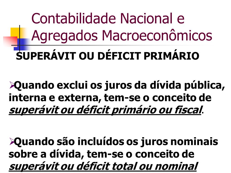 Contabilidade Nacional e Agregados Macroeconômicos SUPERÁVIT OU DÉFICIT PRIMÁRIO Quando exclui os juros da dívida pública, interna e externa, tem-se o