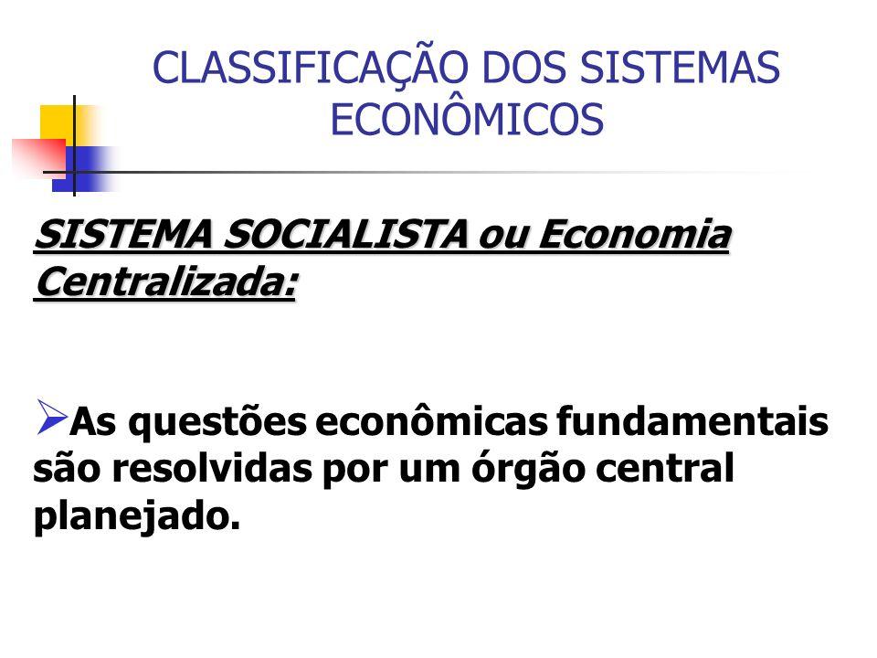 CLASSIFICAÇÃO DOS SISTEMAS ECONÔMICOS SISTEMA SOCIALISTA ou Economia Centralizada: As questões econômicas fundamentais são resolvidas por um órgão cen