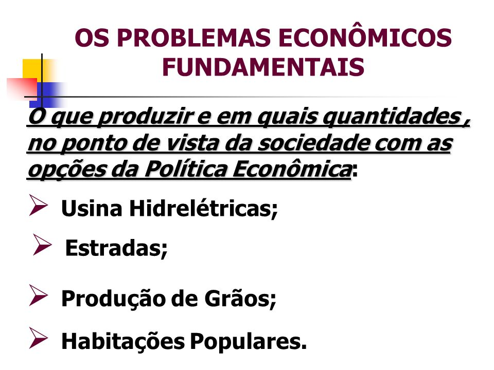 OS PROBLEMAS ECONÔMICOS FUNDAMENTAIS O que produzir e em quais quantidades, no ponto de vista da sociedade com as opções da Política Econômica O que p