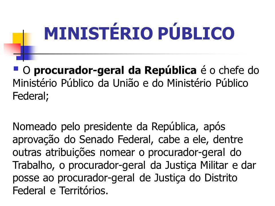 MINISTÉRIO PÚBLICO O procurador-geral da República é o chefe do Ministério Público da União e do Ministério Público Federal; Nomeado pelo presidente d