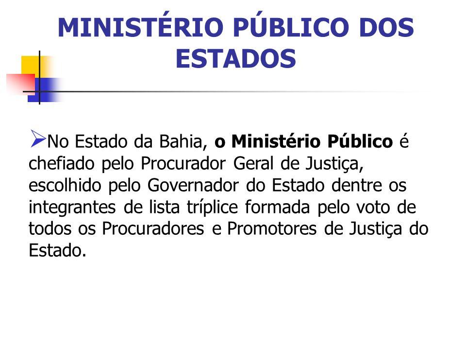 MINISTÉRIO PÚBLICO DOS ESTADOS No Estado da Bahia, o Ministério Público é chefiado pelo Procurador Geral de Justiça, escolhido pelo Governador do Esta