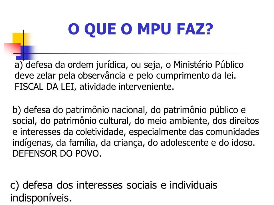 O QUE O MPU FAZ? a) defesa da ordem jurídica, ou seja, o Ministério Público deve zelar pela observância e pelo cumprimento da lei. FISCAL DA LEI, ativ