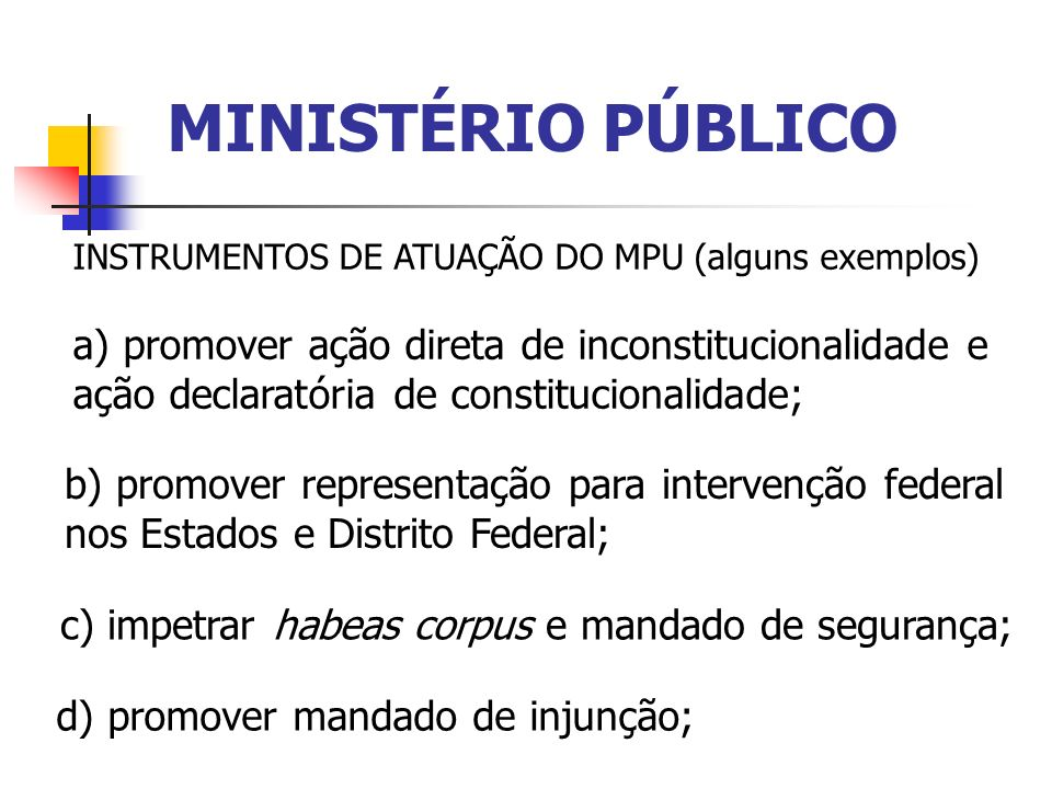 MINISTÉRIO PÚBLICO INSTRUMENTOS DE ATUAÇÃO DO MPU (alguns exemplos) a) promover ação direta de inconstitucionalidade e ação declaratória de constituci