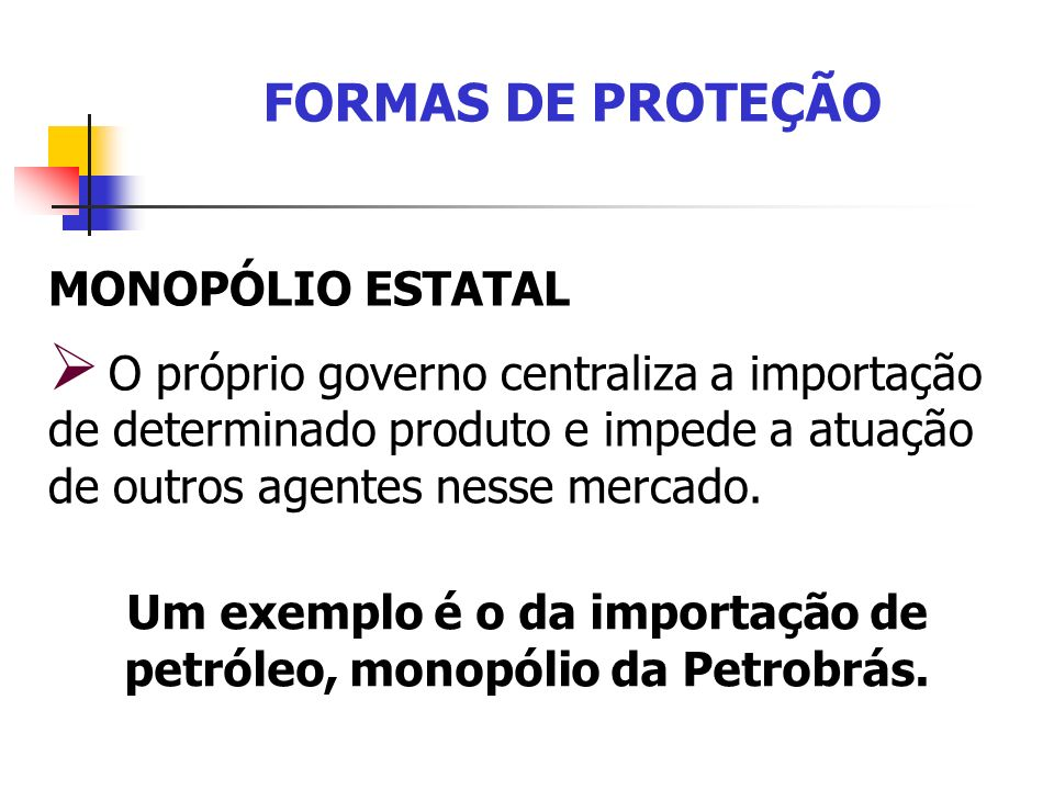 FORMAS DE PROTEÇÃO MONOPÓLIO ESTATAL O próprio governo centraliza a importação de determinado produto e impede a atuação de outros agentes nesse merca