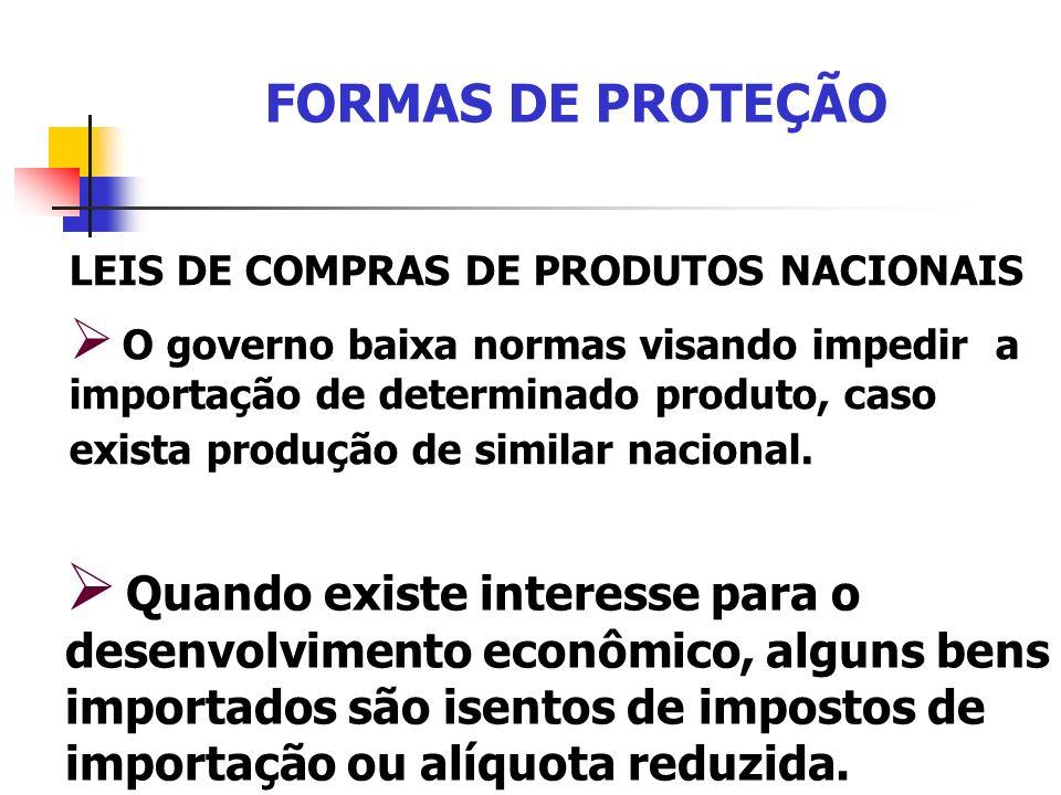 FORMAS DE PROTEÇÃO LEIS DE COMPRAS DE PRODUTOS NACIONAIS O governo baixa normas visando impedir a importação de determinado produto, caso exista produ