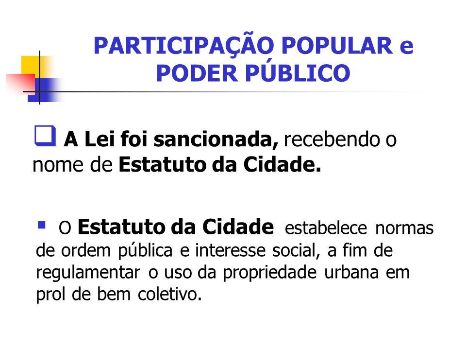 PARTICIPAÇÃO POPULAR e PODER PÚBLICO A Lei foi sancionada, recebendo o nome de Estatuto da Cidade. O Estatuto da Cidade estabelece normas de ordem púb