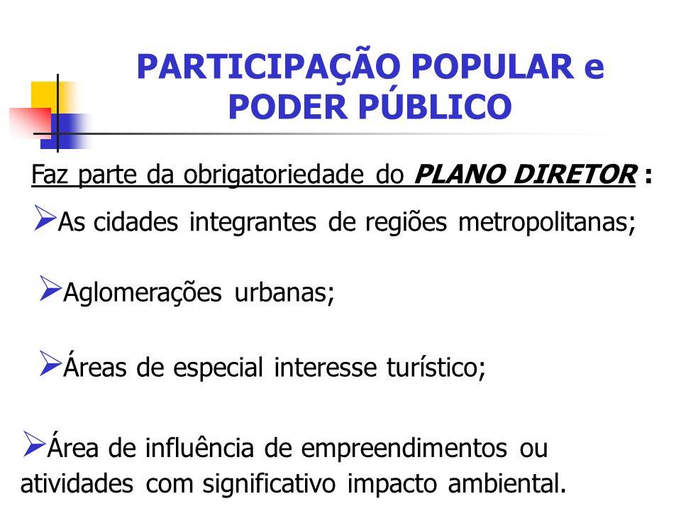 PARTICIPAÇÃO POPULAR e PODER PÚBLICO Faz parte da obrigatoriedade do PLANO DIRETOR : As cidades integrantes de regiões metropolitanas; Área de influên