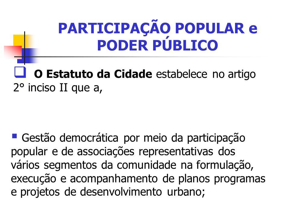 PARTICIPAÇÃO POPULAR e PODER PÚBLICO O Estatuto da Cidade estabelece no artigo 2° inciso II que a, Gestão democrática por meio da participação popular