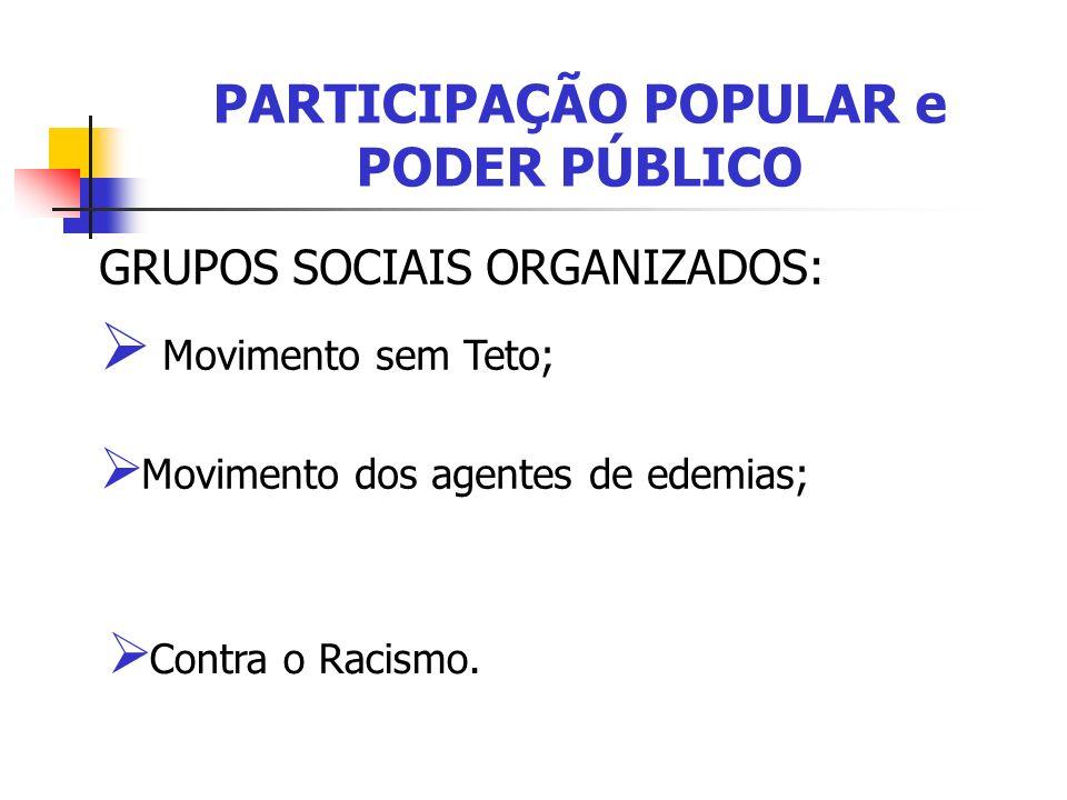 PARTICIPAÇÃO POPULAR e PODER PÚBLICO GRUPOS SOCIAIS ORGANIZADOS: Movimento sem Teto; Movimento dos agentes de edemias; Contra o Racismo.