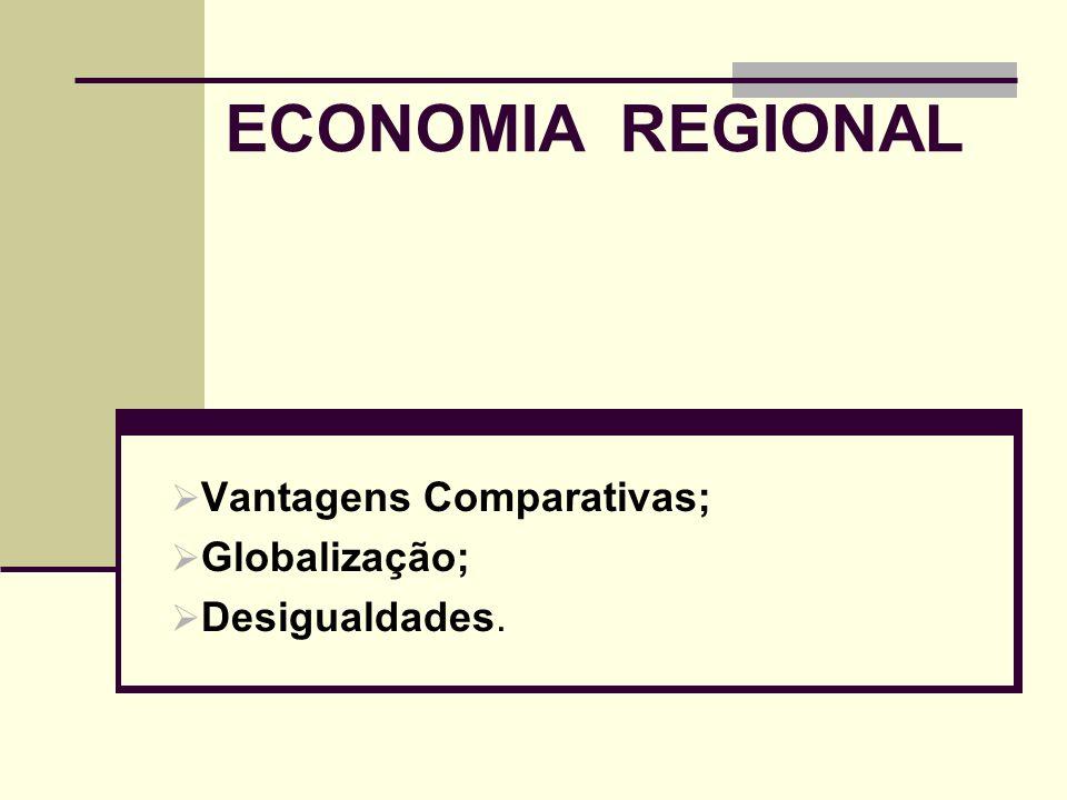 ECONOMIA REGIONAL Vantagens Comparativas; Globalização; Desigualdades.
