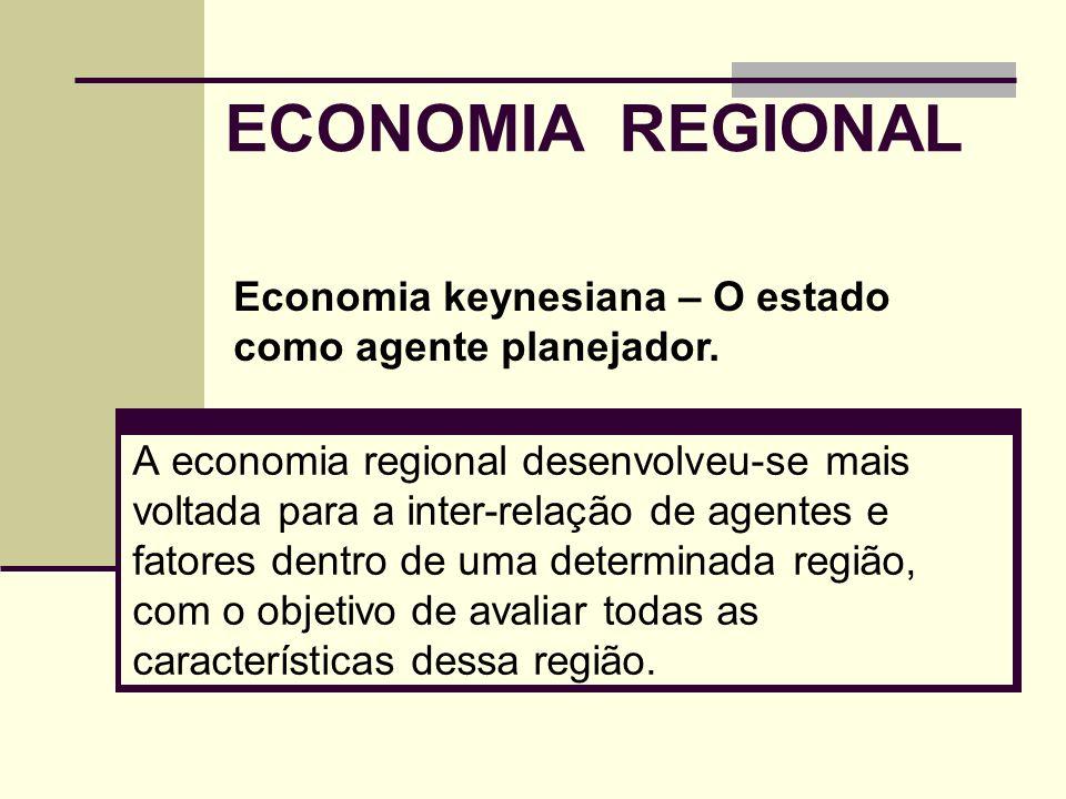 ECONOMIA REGIONAL A economia regional desenvolveu-se mais voltada para a inter-relação de agentes e fatores dentro de uma determinada região, com o ob