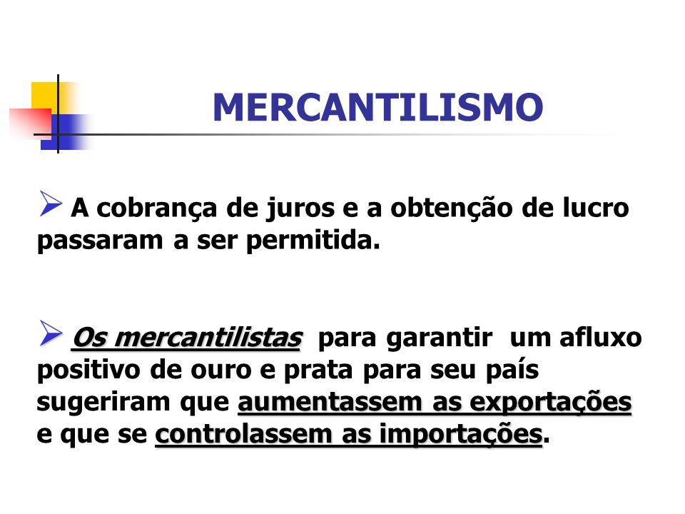 MERCANTILISMO A cobrança de juros e a obtenção de lucro passaram a ser permitida. Os mercantilistas aumentassem as exportações controlassem as importa