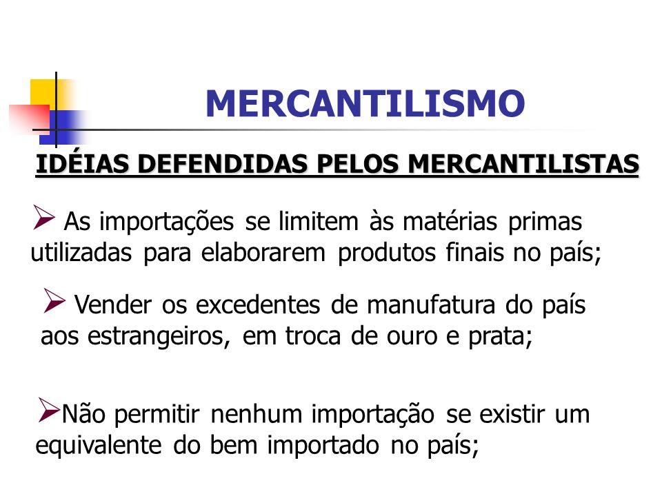 MERCANTILISMO IDÉIAS DEFENDIDAS PELOS MERCANTILISTAS As importações se limitem às matérias primas utilizadas para elaborarem produtos finais no país;