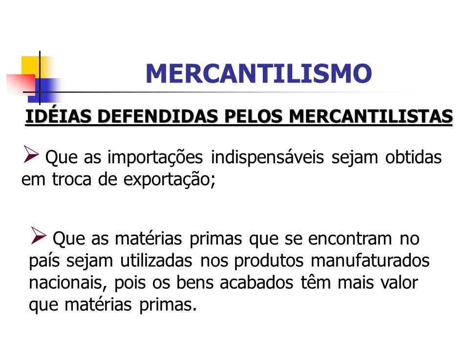 MERCANTILISMO IDÉIAS DEFENDIDAS PELOS MERCANTILISTAS Que as importações indispensáveis sejam obtidas em troca de exportação; Que as matérias primas qu