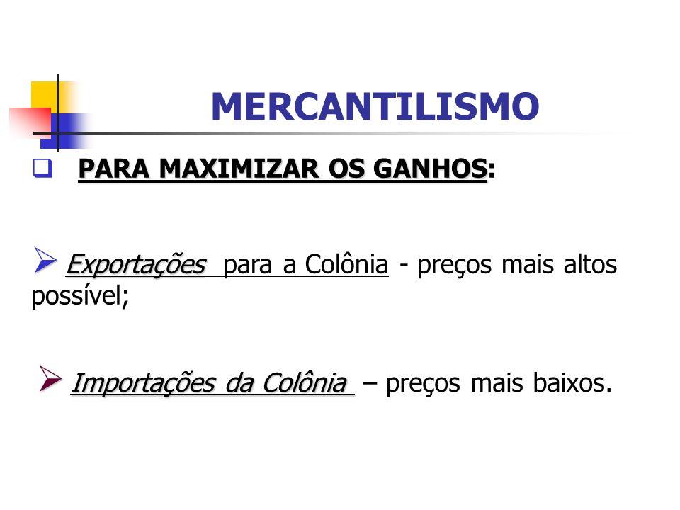 MERCANTILISMO PARA MAXIMIZAR OS GANHOS PARA MAXIMIZAR OS GANHOS: Exportações Exportações para a Colônia - preços mais altos possível; Importações da C