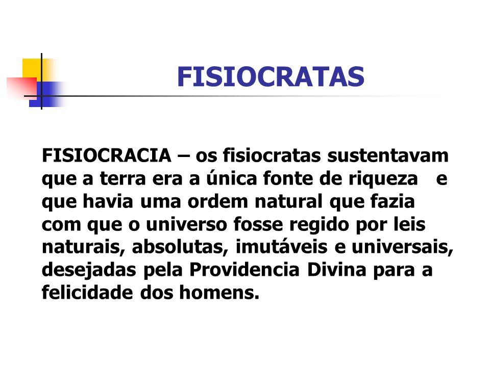FISIOCRATAS FISIOCRACIA – os fisiocratas sustentavam que a terra era a única fonte de riqueza e que havia uma ordem natural que fazia com que o univer
