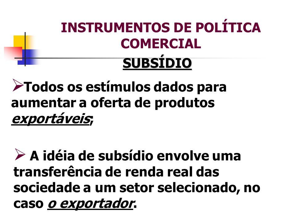 INSTRUMENTOS DE POLÍTICA COMERCIAL SUBSÍDIO Todos os estímulos dados para aumentar a oferta de produtos exportáveis; A idéia de subsídio envolve uma t
