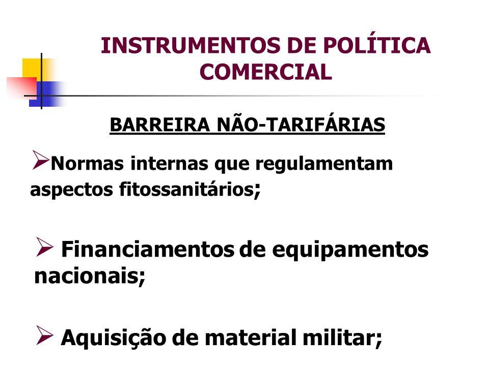 INSTRUMENTOS DE POLÍTICA COMERCIAL BARREIRA NÃO-TARIFÁRIAS Normas internas que regulamentam aspectos fitossanitários ; Aquisição de material militar;