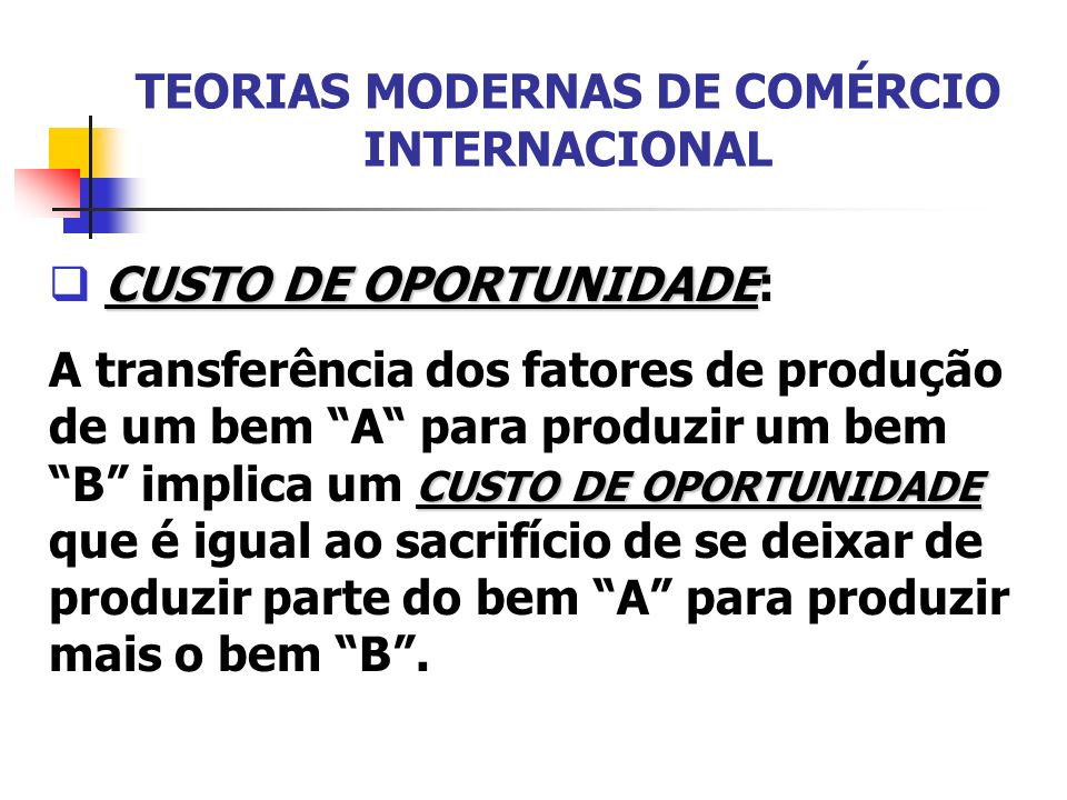 TEORIAS MODERNAS DE COMÉRCIO INTERNACIONAL CUSTO DE OPORTUNIDADE CUSTO DE OPORTUNIDADE: CUSTO DE OPORTUNIDADE A transferência dos fatores de produção