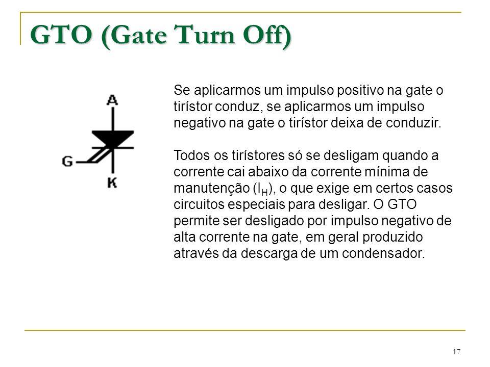 17 GTO (Gate Turn Off) Se aplicarmos um impulso positivo na gate o tirístor conduz, se aplicarmos um impulso negativo na gate o tirístor deixa de cond