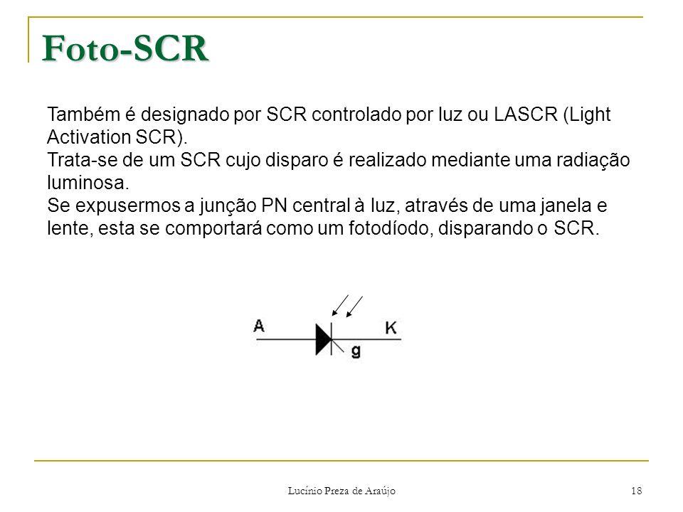 Lucínio Preza de Araújo 18 Foto-SCR Também é designado por SCR controlado por luz ou LASCR (Light Activation SCR). Trata-se de um SCR cujo disparo é r
