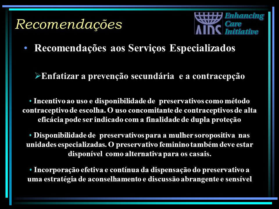Recomendações Recomendações aos Serviços Especializados Enfatizar a prevenção secundária e a contracepção Incentivo ao uso e disponibilidade de preser