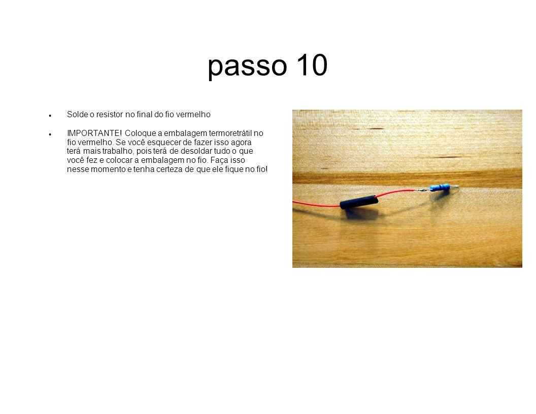 passo 10 Solde o resistor no final do fio vermelho IMPORTANTE! Coloque a embalagem termoretrátil no fio vermelho. Se você esquecer de fazer isso agora