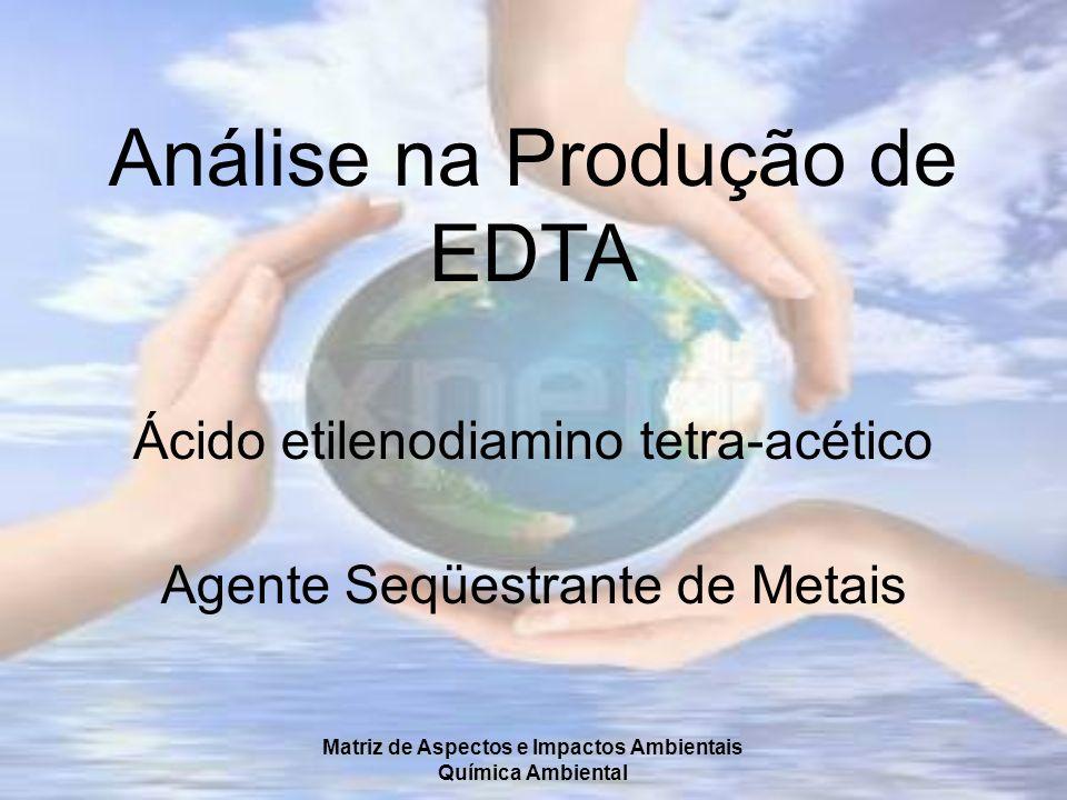 Matriz de Aspectos e Impactos Ambientais Química Ambiental Análise na Produção de EDTA Ácido etilenodiamino tetra-acético Agente Seqüestrante de Metai