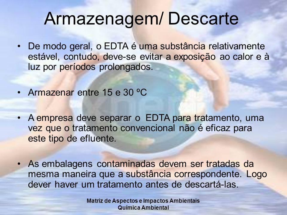 Matriz de Aspectos e Impactos Ambientais Química Ambiental Armazenagem/ Descarte De modo geral, o EDTA é uma substância relativamente estável, contudo