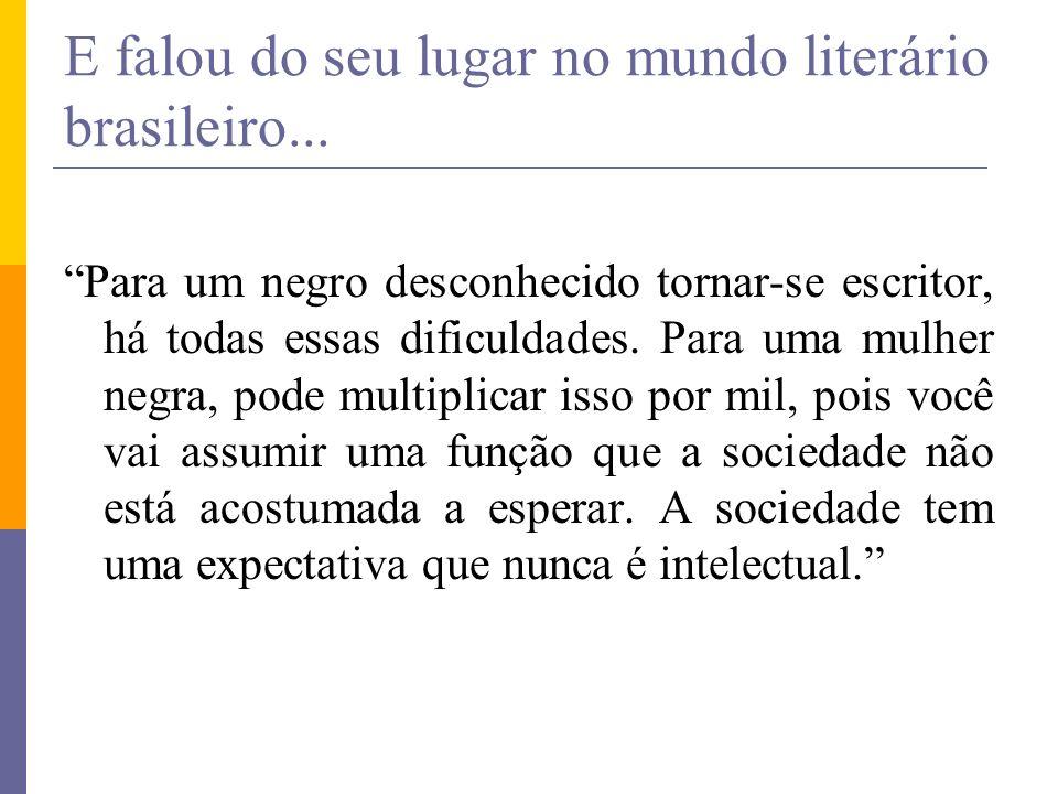 E falou do seu lugar no mundo literário brasileiro... Para um negro desconhecido tornar-se escritor, há todas essas dificuldades. Para uma mulher negr