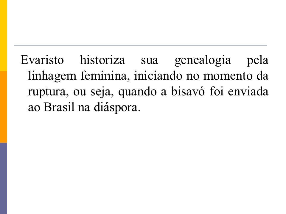 Evaristo historiza sua genealogia pela linhagem feminina, iniciando no momento da ruptura, ou seja, quando a bisavó foi enviada ao Brasil na diáspora.