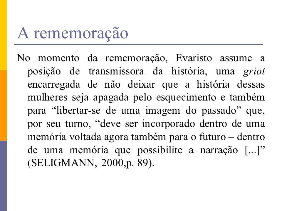 A rememoração No momento da rememoração, Evaristo assume a posição de transmissora da história, uma griot encarregada de não deixar que a história des
