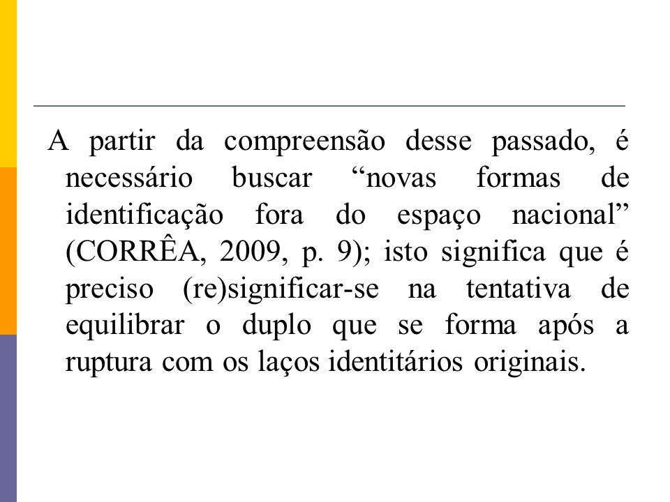 A partir da compreensão desse passado, é necessário buscar novas formas de identificação fora do espaço nacional (CORRÊA, 2009, p. 9); isto significa