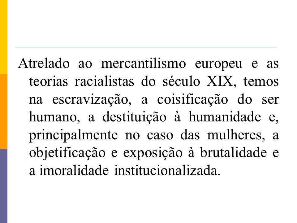 Atrelado ao mercantilismo europeu e as teorias racialistas do século XIX, temos na escravização, a coisificação do ser humano, a destituição à humanid