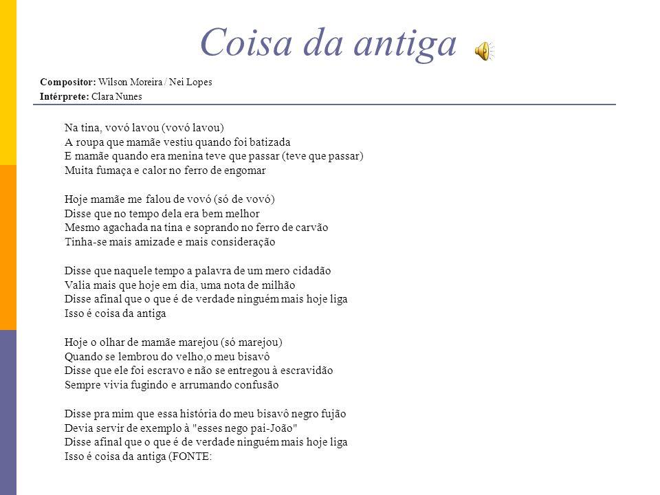 Coisa da antiga Compositor: Wilson Moreira / Nei Lopes Intérprete: Clara Nunes Na tina, vovó lavou (vovó lavou) A roupa que mamãe vestiu quando foi ba