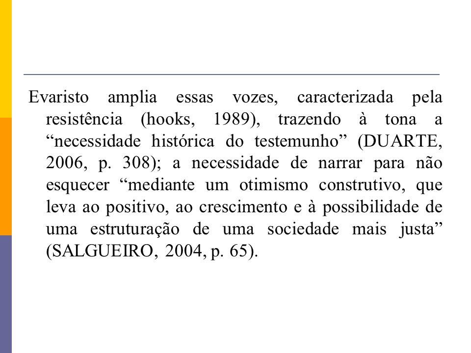Evaristo amplia essas vozes, caracterizada pela resistência (hooks, 1989), trazendo à tona a necessidade histórica do testemunho (DUARTE, 2006, p. 308