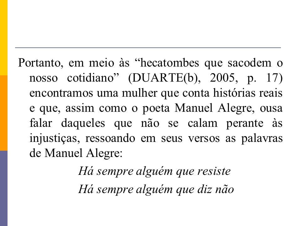 Portanto, em meio às hecatombes que sacodem o nosso cotidiano (DUARTE(b), 2005, p. 17) encontramos uma mulher que conta histórias reais e que, assim c