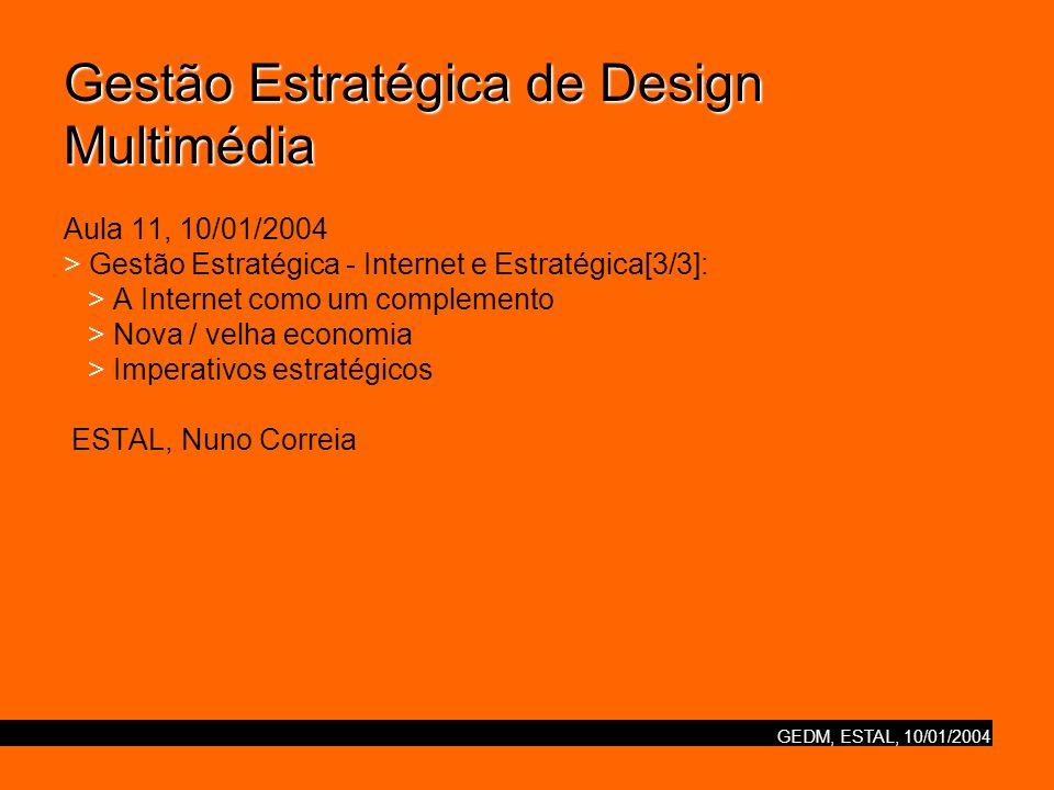 GEDM, ESTAL, 10/01/2004 Gestão Estratégica de Design Multimédia Gestão Estratégica de Design Multimédia Aula 11, 10/01/2004 > Gestão Estratégica - Internet e Estratégica[3/3]: > A Internet como um complemento > Nova / velha economia > Imperativos estratégicos ESTAL, Nuno Correia