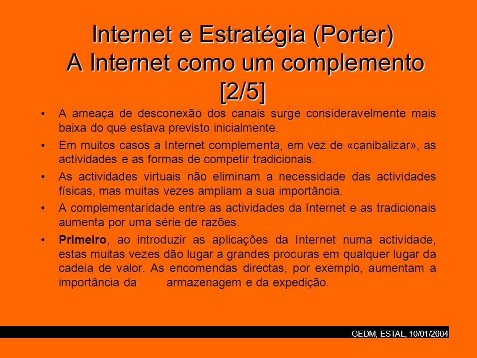 GEDM, ESTAL, 10/01/2004 Internet e Estratégia (Porter) A Internet como um complemento [3/5] Segundo, o uso da Internet numa actividade pode ter consequências sistémicas, que requerem actividades físicas novas ou ampliadas, muitas vezes imprevistas.