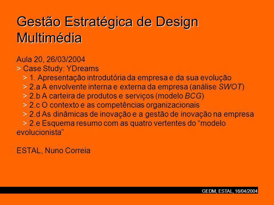 GEDM, ESTAL, 16/04/2004 Gestão Estratégica de Design Multimédia Gestão Estratégica de Design Multimédia Aula 20, 26/03/2004 > Case Study: YDreams > 1.