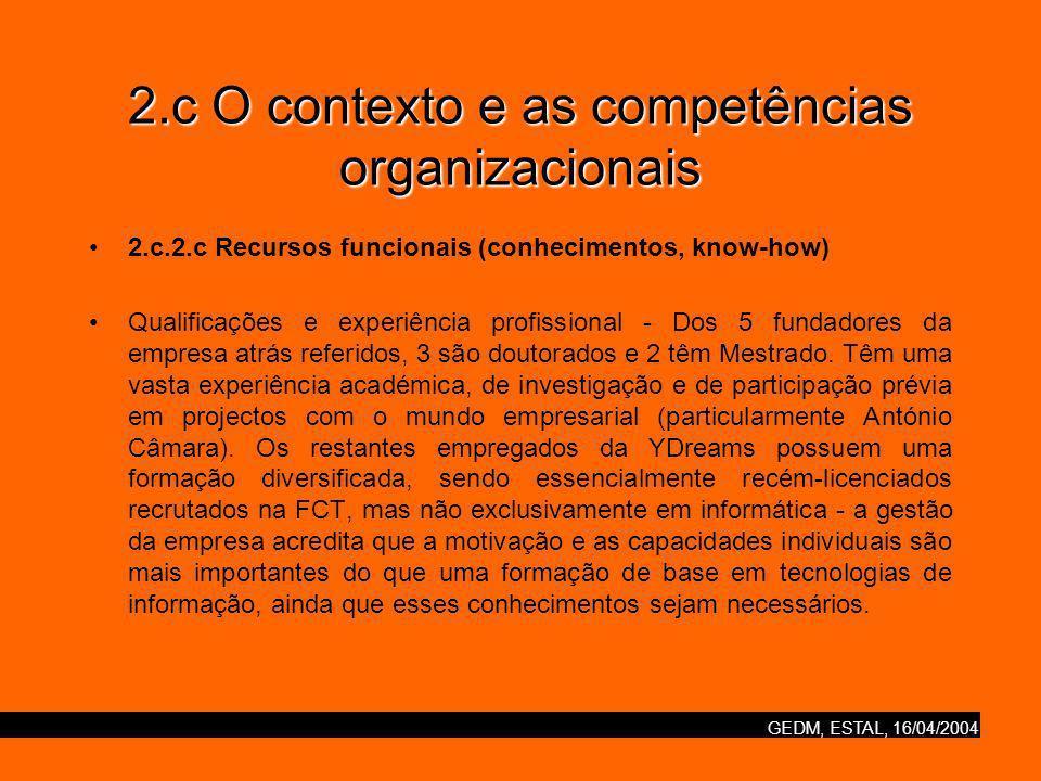 GEDM, ESTAL, 16/04/2004 2.c O contexto e as competências organizacionais 2.c.2.c Recursos funcionais (conhecimentos, know-how) Qualificações e experiência profissional - Dos 5 fundadores da empresa atrás referidos, 3 são doutorados e 2 têm Mestrado.