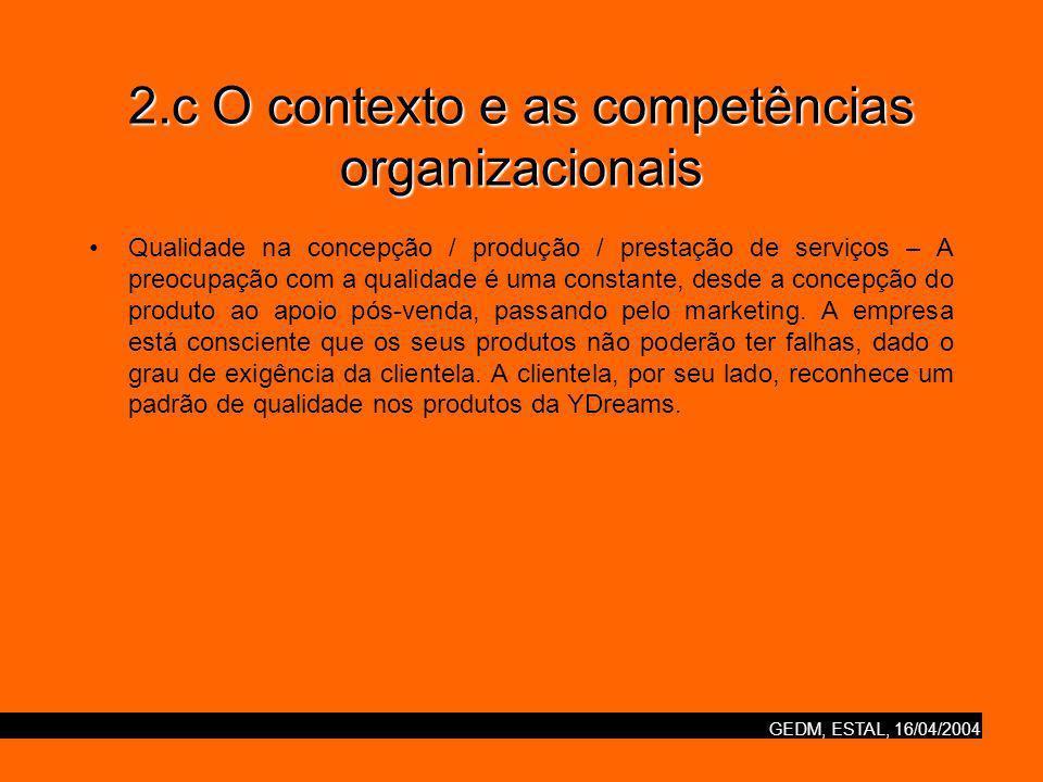 GEDM, ESTAL, 16/04/2004 2.c O contexto e as competências organizacionais Qualidade na concepção / produção / prestação de serviços – A preocupação com a qualidade é uma constante, desde a concepção do produto ao apoio pós-venda, passando pelo marketing.