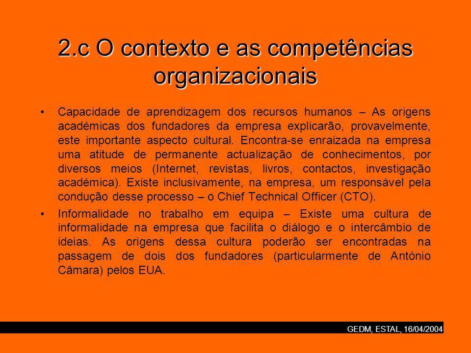 GEDM, ESTAL, 16/04/2004 2.c O contexto e as competências organizacionais Capacidade de aprendizagem dos recursos humanos – As origens académicas dos fundadores da empresa explicarão, provavelmente, este importante aspecto cultural.