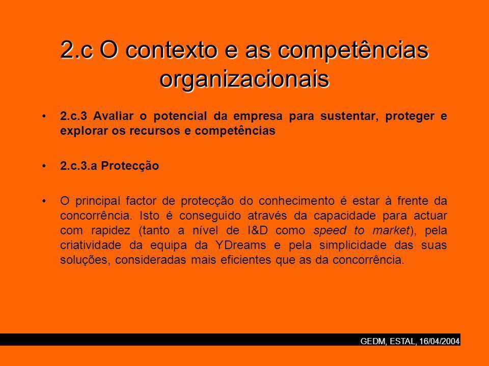 GEDM, ESTAL, 16/04/2004 2.c O contexto e as competências organizacionais 2.c.3 Avaliar o potencial da empresa para sustentar, proteger e explorar os recursos e competências 2.c.3.a Protecção O principal factor de protecção do conhecimento é estar à frente da concorrência.