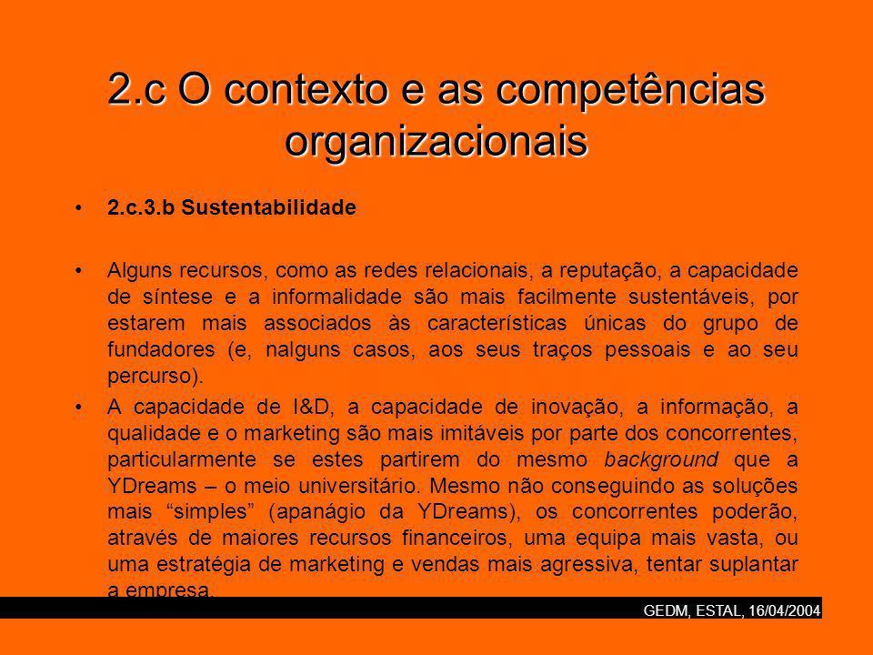 GEDM, ESTAL, 16/04/2004 2.c O contexto e as competências organizacionais 2.c.3.b Sustentabilidade Alguns recursos, como as redes relacionais, a reputação, a capacidade de síntese e a informalidade são mais facilmente sustentáveis, por estarem mais associados às características únicas do grupo de fundadores (e, nalguns casos, aos seus traços pessoais e ao seu percurso).