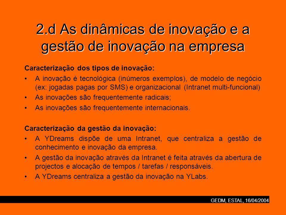 GEDM, ESTAL, 16/04/2004 2.d As dinâmicas de inovação e a gestão de inovação na empresa Caracterização dos tipos de inovação: A inovação é tecnológica (inúmeros exemplos), de modelo de negócio (ex: jogadas pagas por SMS) e organizacional (Intranet multi-funcional) As inovações são frequentemente radicais; As inovações são frequentemente internacionais.