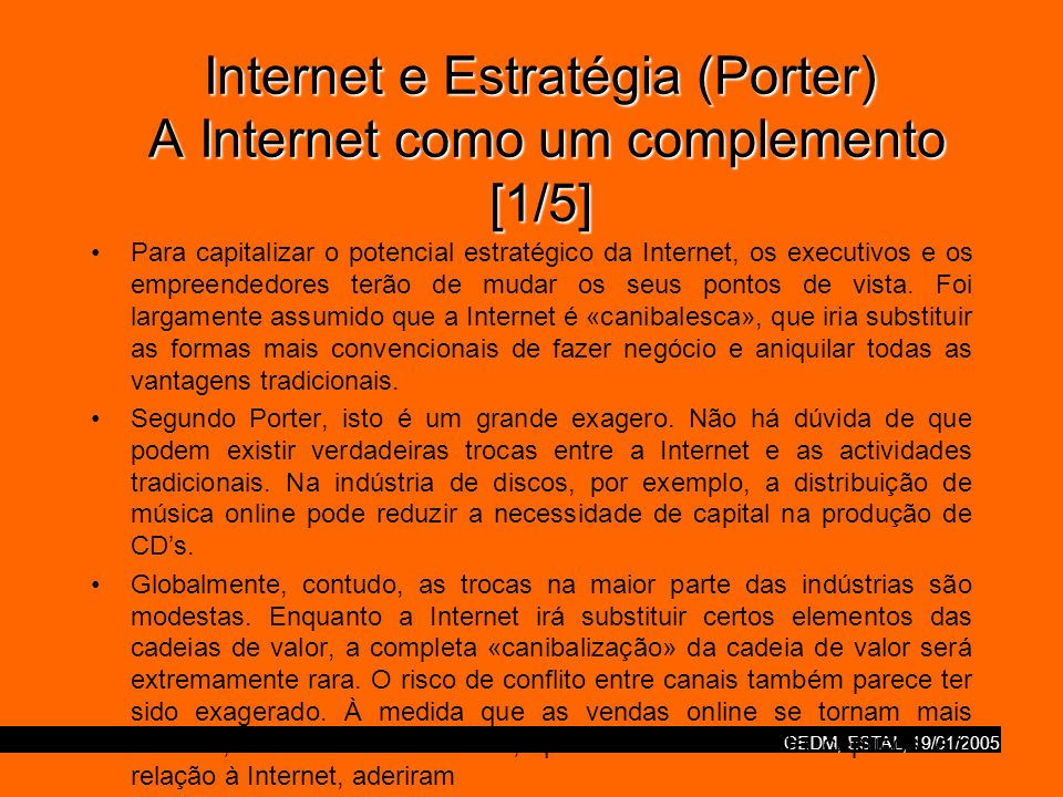GEDM, ESTAL, 19/01/2005 Internet e Estratégia (Porter) A Internet como um complemento [1/5] Para capitalizar o potencial estratégico da Internet, os e
